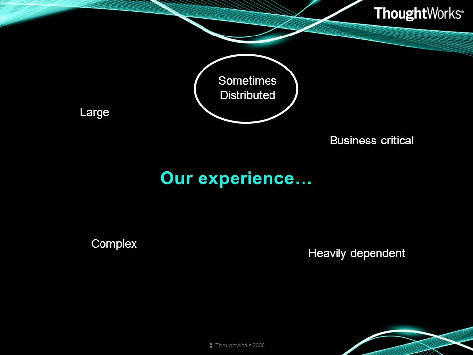 Our experience… © ThoughtWorks 2008 Large Complex Heavily dependent Business critical Sometimes Distributed