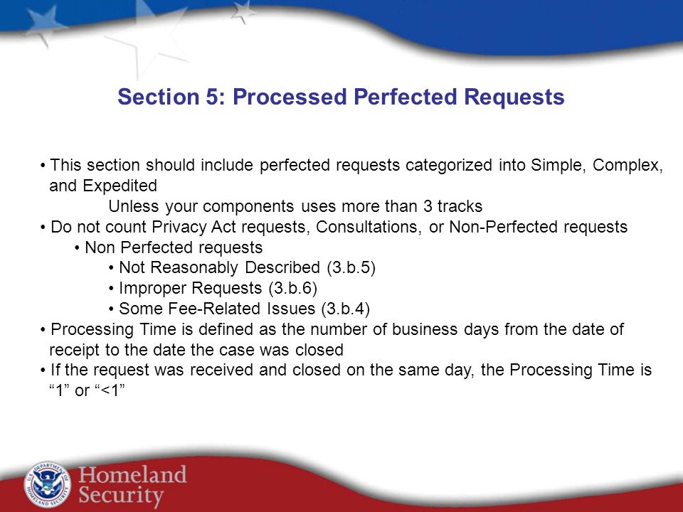Section 5: Processed Perfected Requests This section should include perfected requests categorized into Simple, Complex, and Expedited Unless your components uses more than 3 tracks Do not count Privacy Act requests, Consultations, or Non-Perfected requests Non Perfected requests Not Reasonably Described (3.b.5) Improper Requests (3.b.6) Some Fee-Related Issues (3.b.4) Processing Time is defined as the number of business days from the date of receipt to the date the case was closed If the request was received and closed on the same day, the Processing Time is 1 or <1