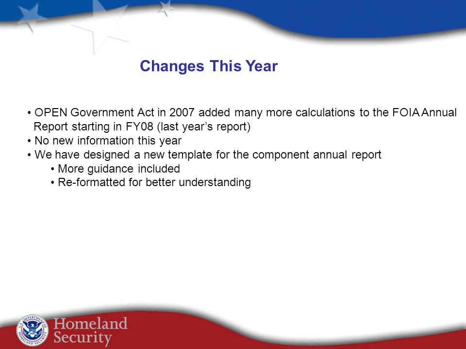 Changes This Year OPEN Government Act in 2007 added many more calculations to the FOIA Annual Report starting in FY08 (last years report) No new information this year We have designed a new template for the component annual report More guidance included Re-formatted for better understanding