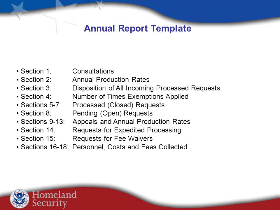 Annual Report Template Section 1: Consultations Section 2: Annual Production Rates Section 3: Disposition of All Incoming Processed Requests Section 4: Number of Times Exemptions Applied Sections 5-7: Processed (Closed) Requests Section 8: Pending (Open) Requests Sections 9-13: Appeals and Annual Production Rates Section 14: Requests for Expedited Processing Section 15: Requests for Fee Waivers Sections 16-18: Personnel, Costs and Fees Collected
