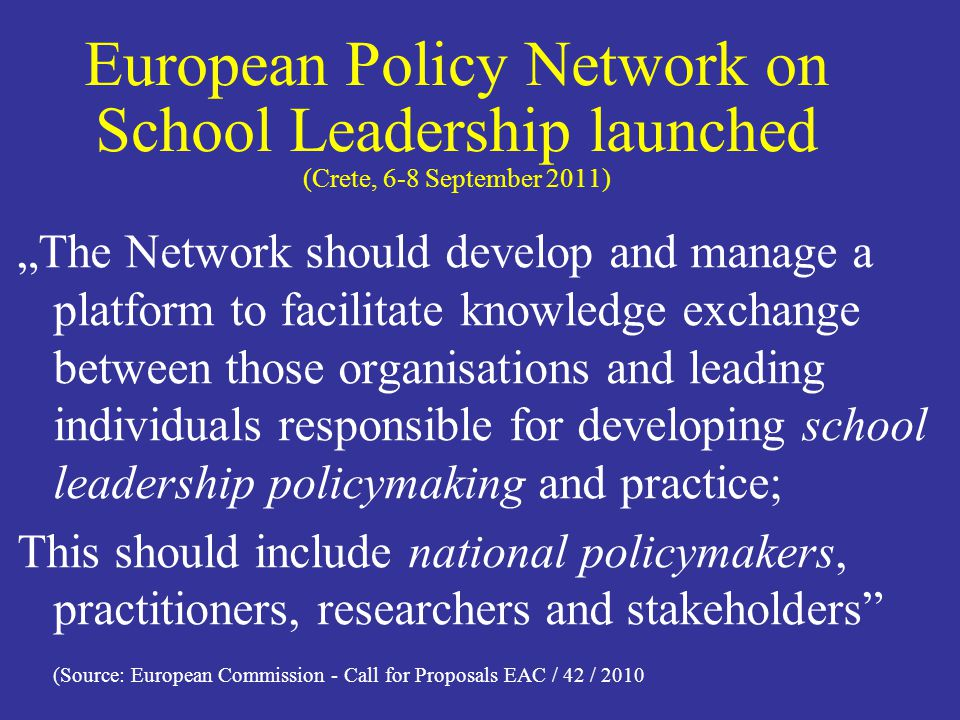 European Policy Network on School Leadership launched (Crete, 6-8 September 2011) The Network should develop and manage a platform to facilitate knowledge exchange between those organisations and leading individuals responsible for developing school leadership policymaking and practice; This should include national policymakers, practitioners, researchers and stakeholders (Source: European Commission - Call for Proposals EAC / 42 / 2010