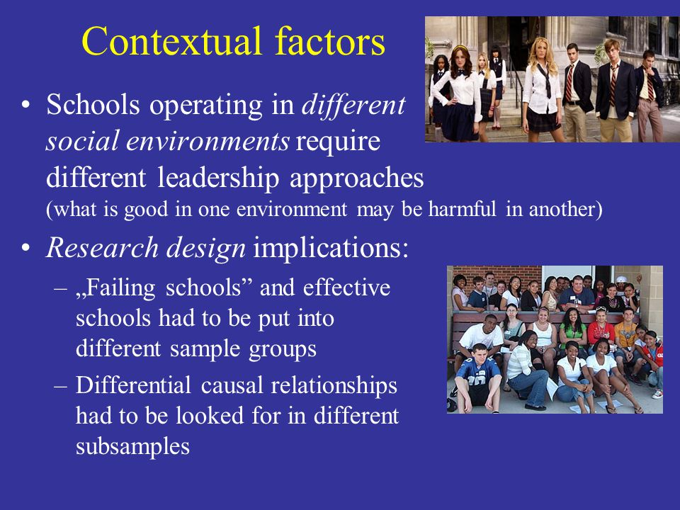 Contextual factors Schools operating in different social environments require different leadership approaches (what is good in one environment may be harmful in another) Research design implications: –Failing schools and effective schools had to be put into different sample groups –Differential causal relationships had to be looked for in different subsamples