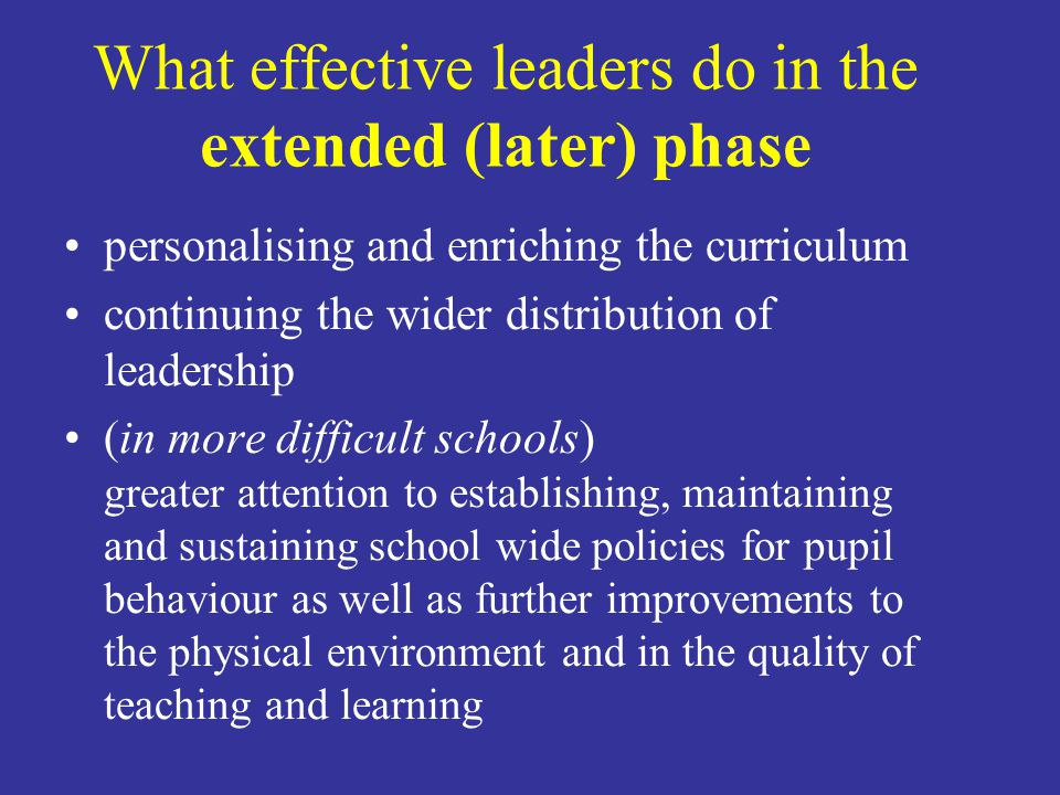 What effective leaders do in the extended (later) phase personalising and enriching the curriculum continuing the wider distribution of leadership (in more difficult schools) greater attention to establishing, maintaining and sustaining school wide policies for pupil behaviour as well as further improvements to the physical environment and in the quality of teaching and learning