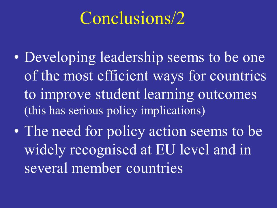 Conclusions/2 Developing leadership seems to be one of the most efficient ways for countries to improve student learning outcomes (this has serious policy implications) The need for policy action seems to be widely recognised at EU level and in several member countries