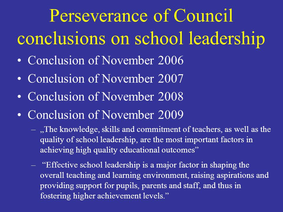 Perseverance of Council conclusions on school leadership Conclusion of November 2006 Conclusion of November 2007 Conclusion of November 2008 Conclusion of November 2009 –The knowledge, skills and commitment of teachers, as well as the quality of school leadership, are the most important factors in achieving high quality educational outcomes – Effective school leadership is a major factor in shaping the overall teaching and learning environment, raising aspirations and providing support for pupils, parents and staff, and thus in fostering higher achievement levels.