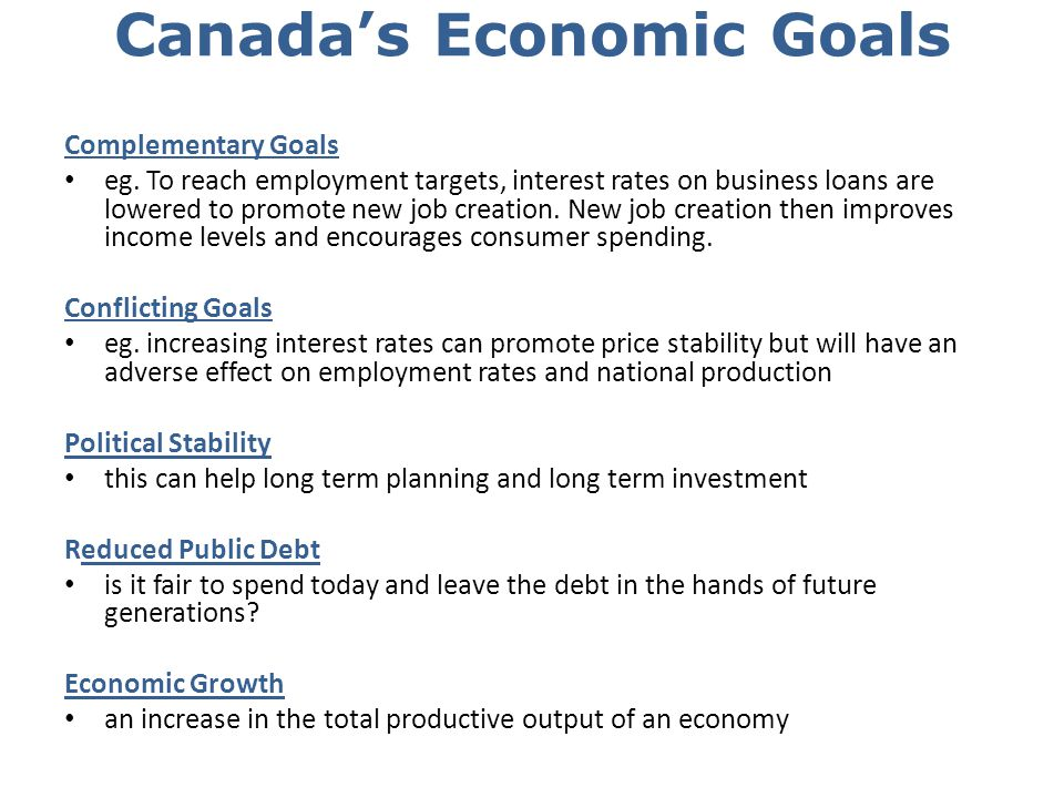 Canadas Economic Goals Complementary Goals eg. To reach employment targets, interest rates on business loans are lowered to promote new job creation.