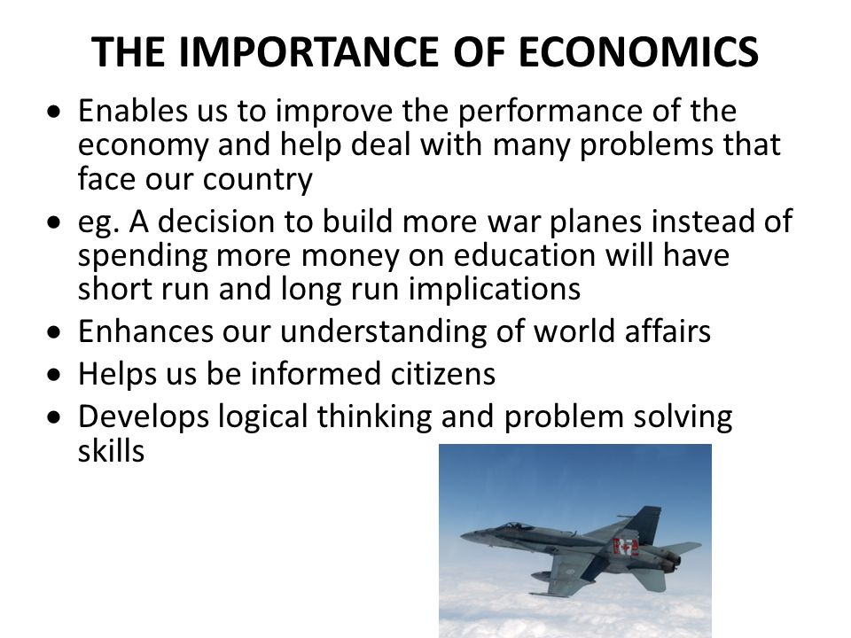 THE IMPORTANCE OF ECONOMICS Enables us to improve the performance of the economy and help deal with many problems that face our country eg. A decision