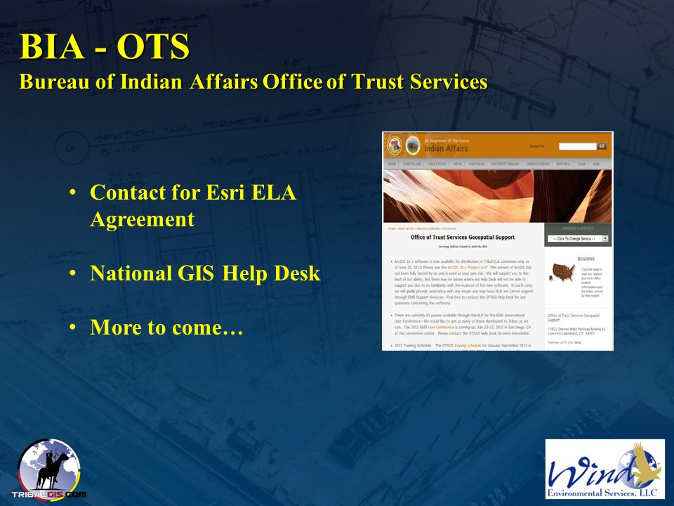 BIA - OTS Bureau of Indian Affairs Office of Trust Services Contact for Esri ELA Agreement National GIS Help Desk More to come…
