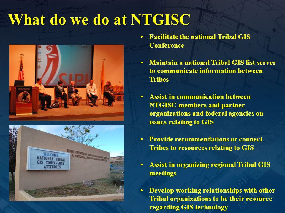 What do we do at NTGISC Facilitate the national Tribal GIS Conference Maintain a national Tribal GIS list server to communicate information between Tr