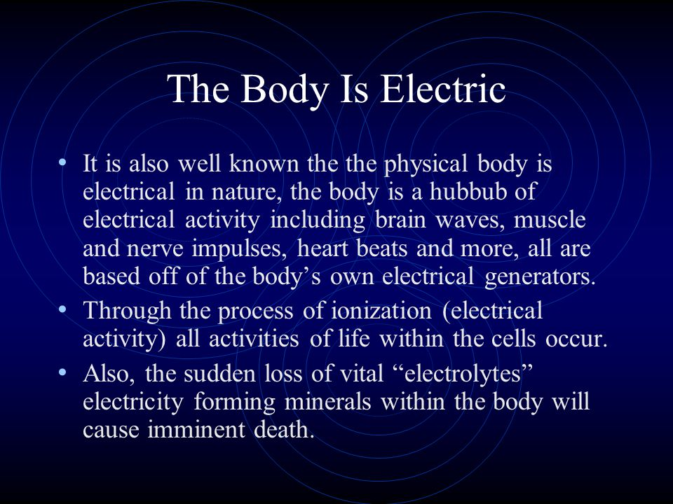 The Body Is Electric It is also well known the the physical body is electrical in nature, the body is a hubbub of electrical activity including brain waves, muscle and nerve impulses, heart beats and more, all are based off of the bodys own electrical generators.