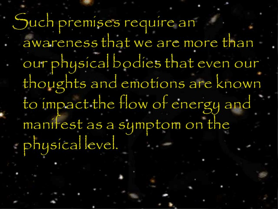 Such premises require an awareness that we are more than our physical bodies that even our thoughts and emotions are known to impact the flow of energy and manifest as a symptom on the physical level.