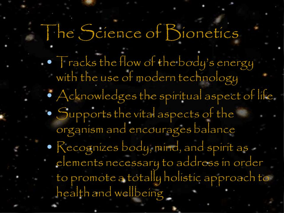 The Science of Bionetics Tracks the flow of the bodys energy with the use of modern technology Acknowledges the spiritual aspect of life Supports the vital aspects of the organism and encourages balance Recognizes body, mind, and spirit as elements necessary to address in order to promote a totally holistic approach to health and wellbeing