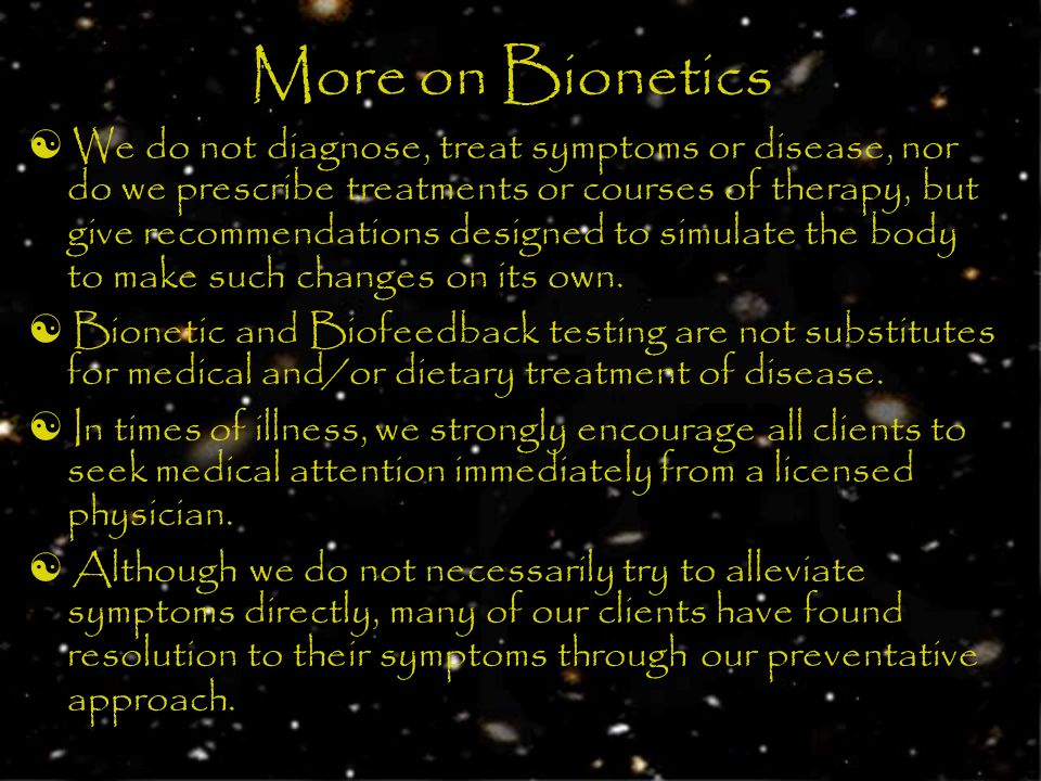 More on Bionetics We do not diagnose, treat symptoms or disease, nor do we prescribe treatments or courses of therapy, but give recommendations designed to simulate the body to make such changes on its own.