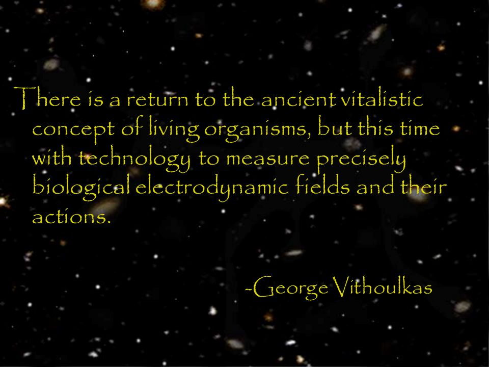 There is a return to the ancient vitalistic concept of living organisms, but this time with technology to measure precisely biological electrodynamic fields and their actions.