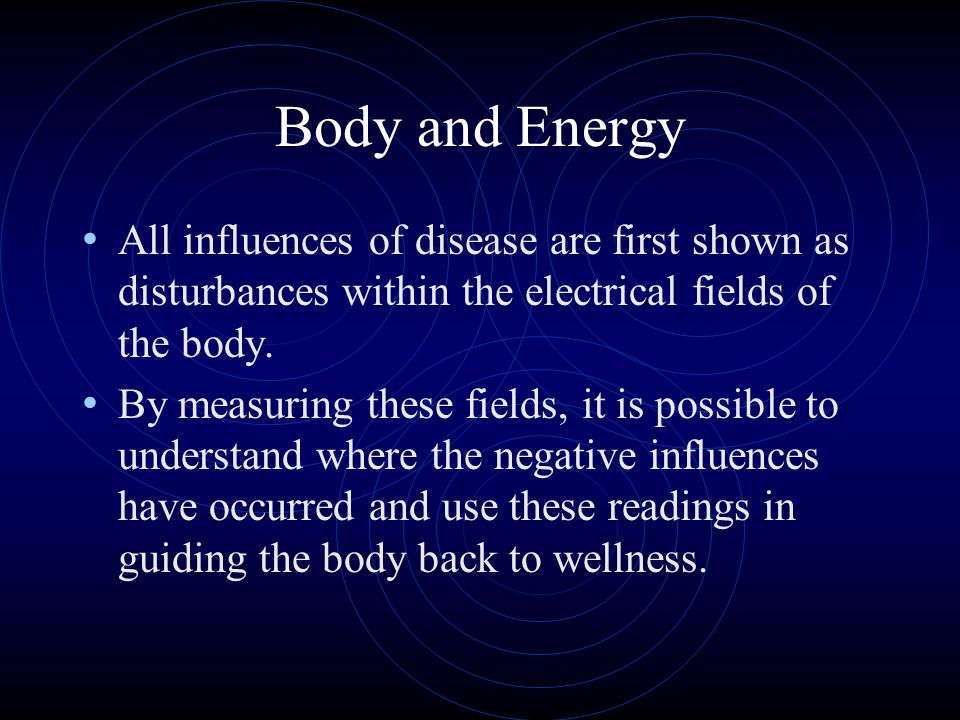 Body and Energy All influences of disease are first shown as disturbances within the electrical fields of the body.