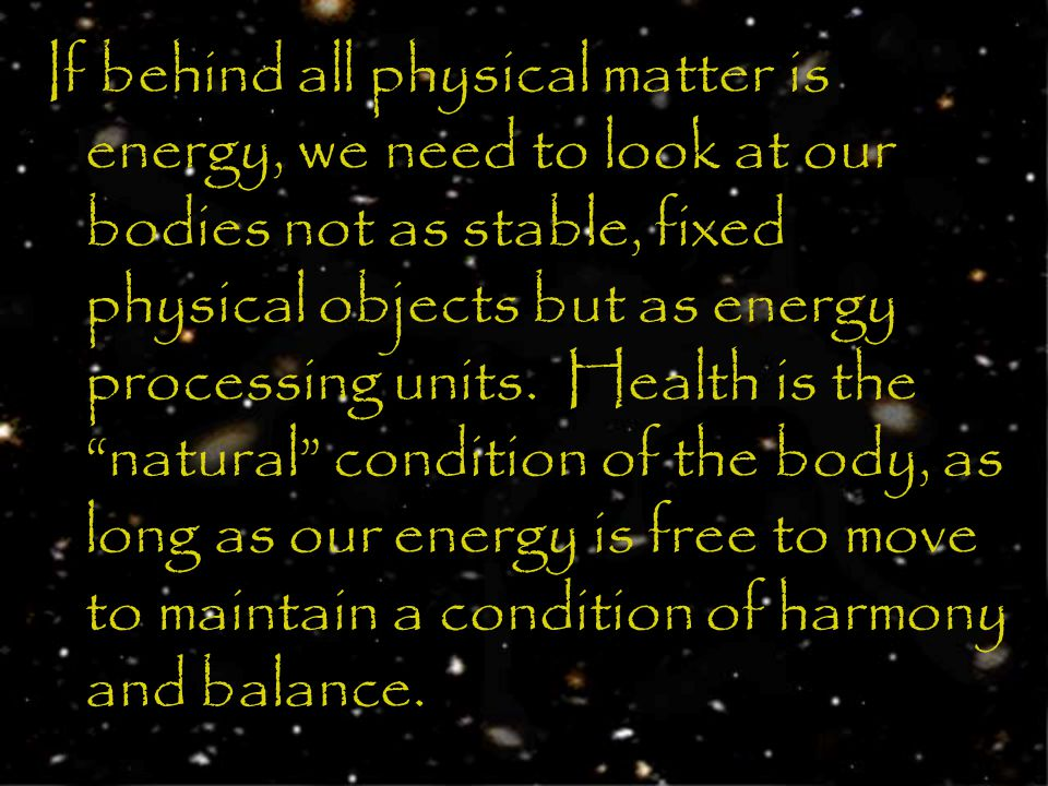 If behind all physical matter is energy, we need to look at our bodies not as stable, fixed physical objects but as energy processing units.