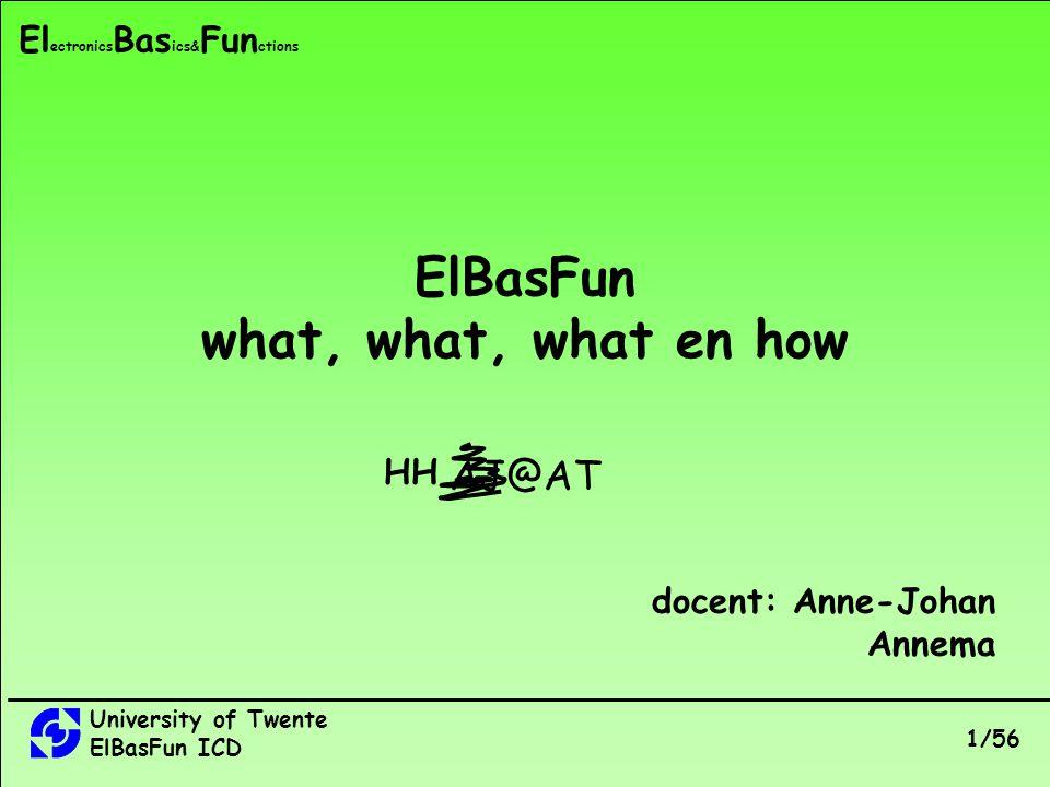 University of Twente ElBasFun ICD 1/56 El ectronics Bas ics& Fun ctions ElBasFun what, what, what en how AJ@AT HH docent: Anne-Johan Annema