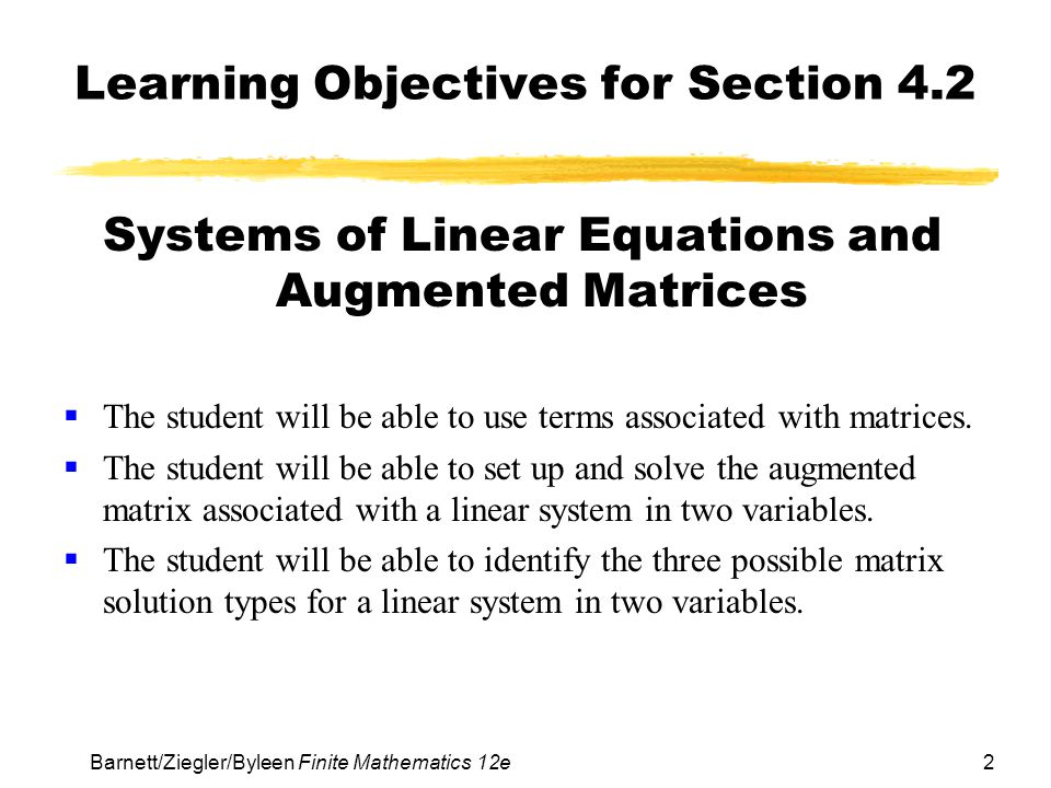 3 Barnett/Ziegler/Byleen Finite Mathematics 12e Matrices It is impractical to solve more complicated linear systems by hand.