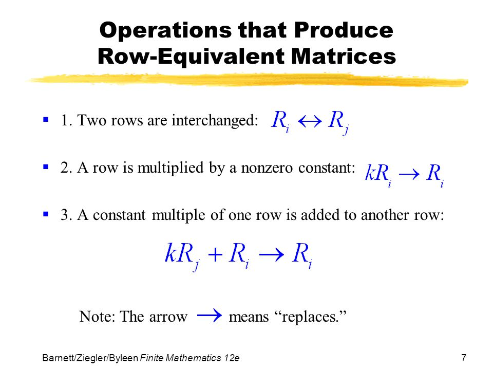 7 Barnett/Ziegler/Byleen Finite Mathematics 12e Operations that Produce Row-Equivalent Matrices 1. Two rows are interchanged: 2. A row is multiplied b
