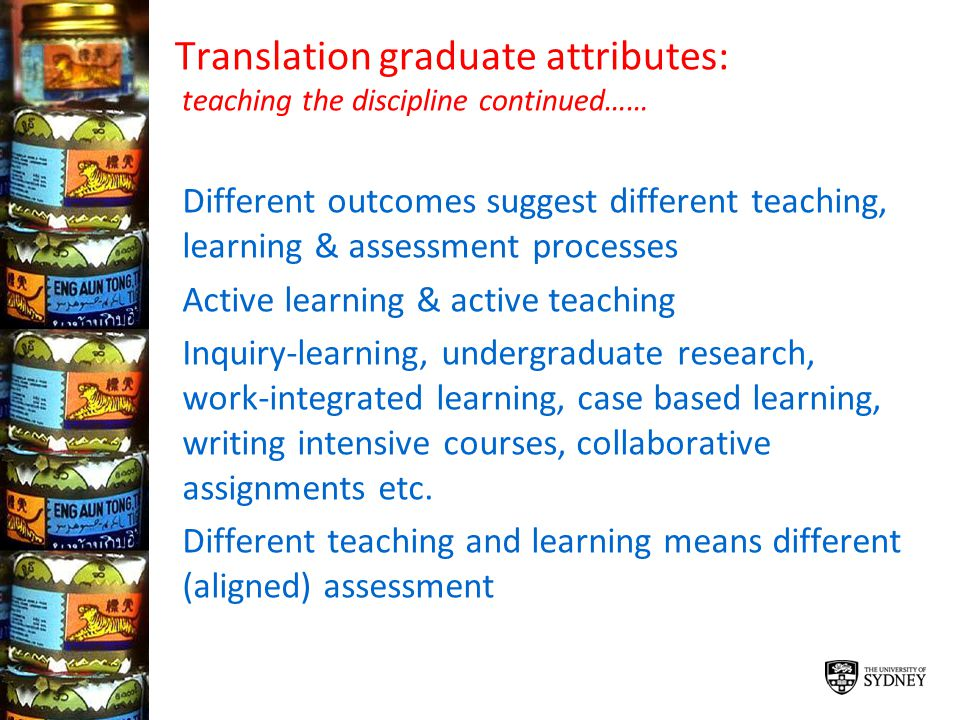 Translation graduate attributes: teaching the discipline continued…… Different outcomes suggest different teaching, learning & assessment processes Ac