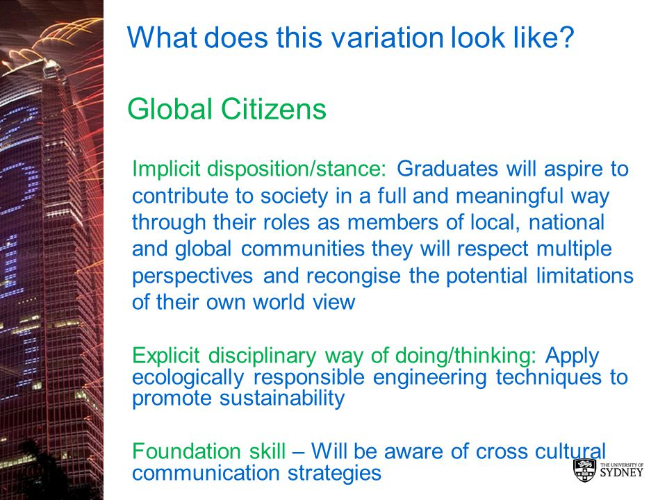 What does this variation look like? Global Citizens Implicit disposition/stance: Graduates will aspire to contribute to society in a full and meaningf