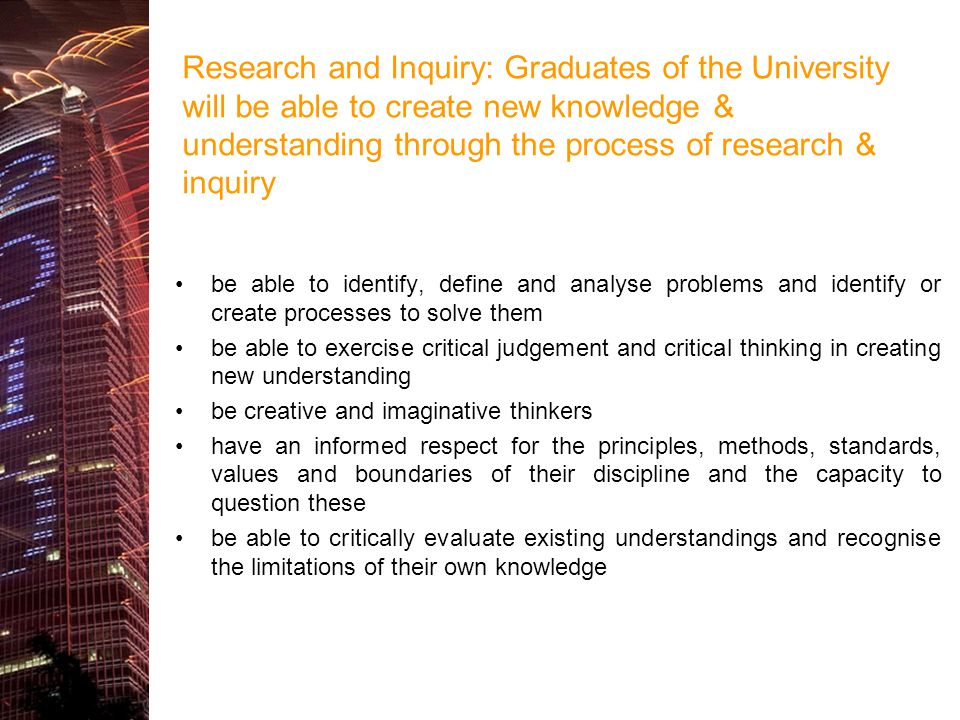 Research and Inquiry: Graduates of the University will be able to create new knowledge & understanding through the process of research & inquiry be ab