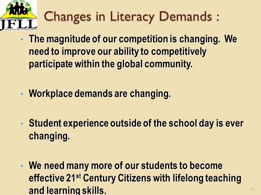 15 Changes in Literacy Demands : The magnitude of our competition is changing. We need to improve our ability to competitively participate within the