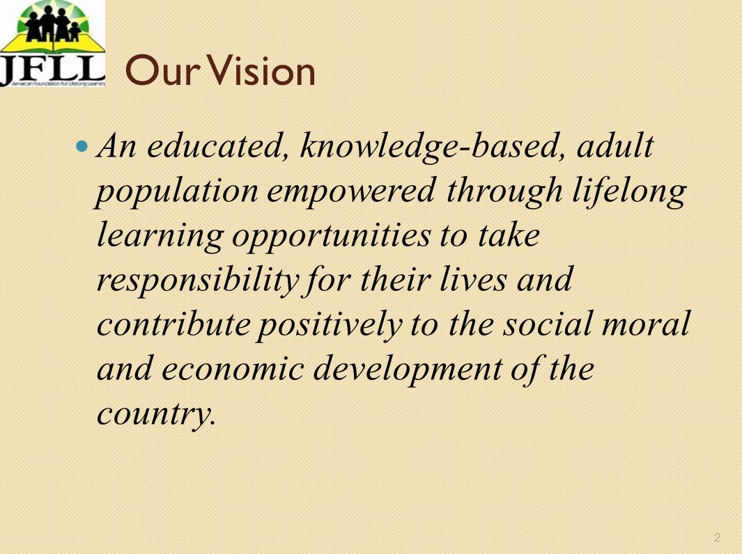 3 Our Mission To provide in partnership with other organizations, adult education programmes which will establish a culture of lifelong learning that will empower individuals and contribute to national development.