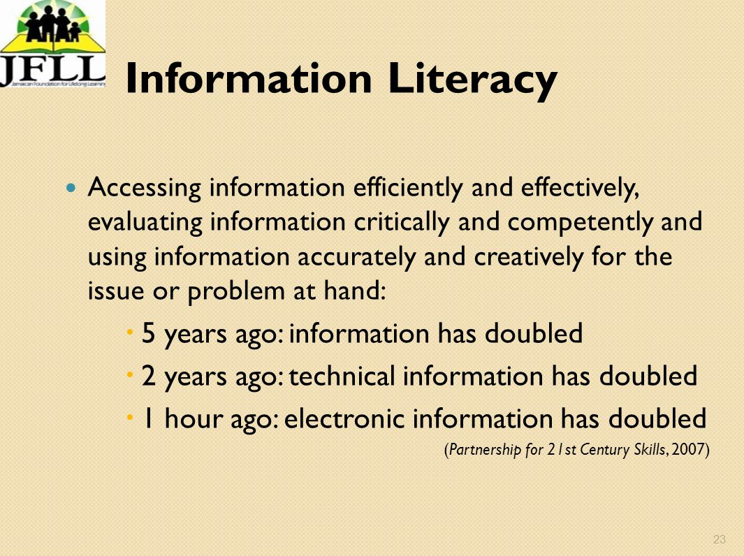 23 Information Literacy Accessing information efficiently and effectively, evaluating information critically and competently and using information acc