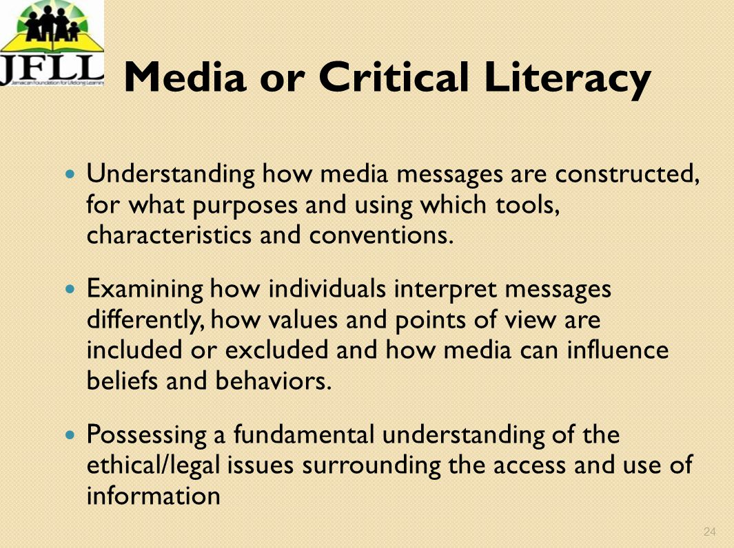 24 Media or Critical Literacy Understanding how media messages are constructed, for what purposes and using which tools, characteristics and conventio