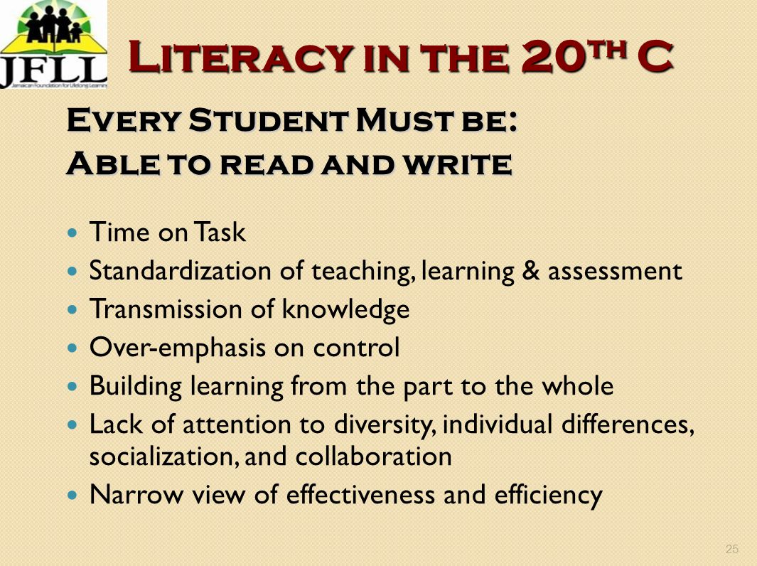 25 Literacy in the 20 th C Every Student Must be: Able to read and write Time on Task Standardization of teaching, learning & assessment Transmission