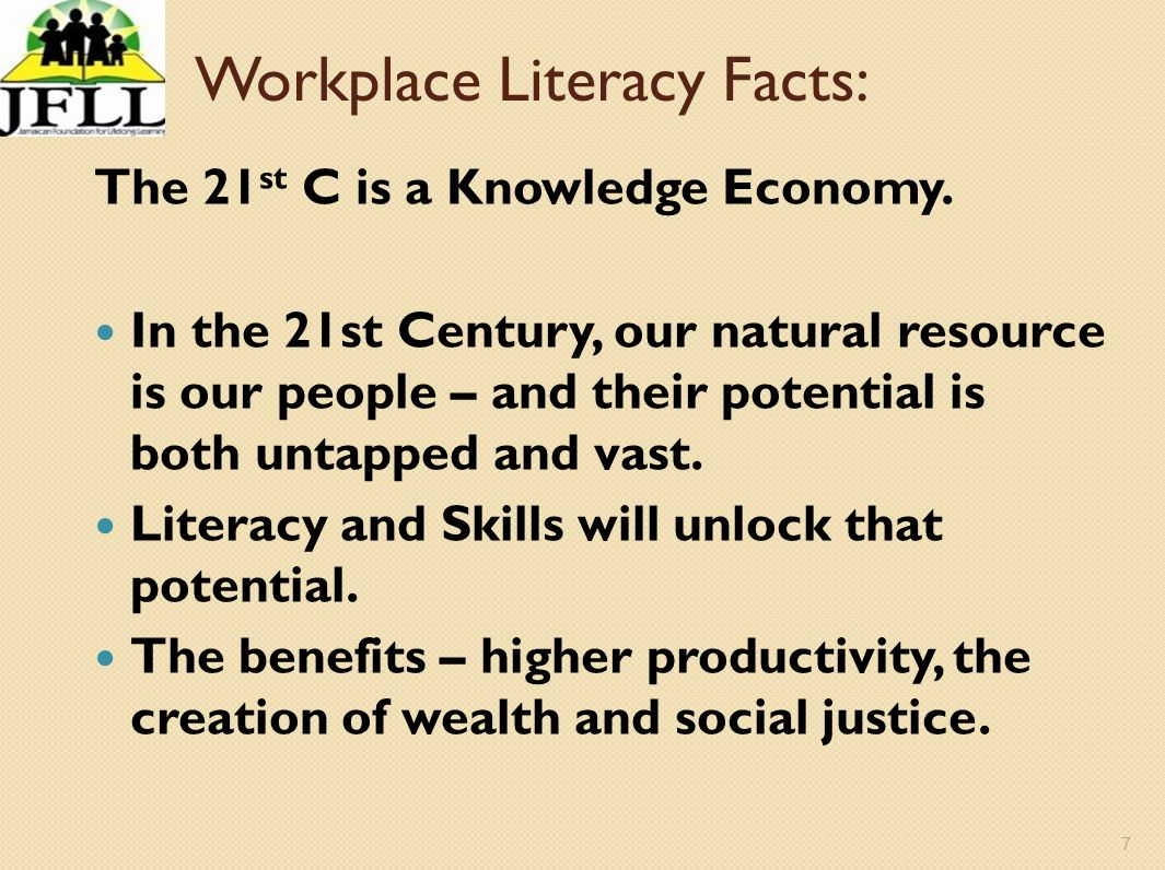 7 Workplace Literacy Facts: The 21 st C is a Knowledge Economy. In the 21st Century, our natural resource is our people – and their potential is both