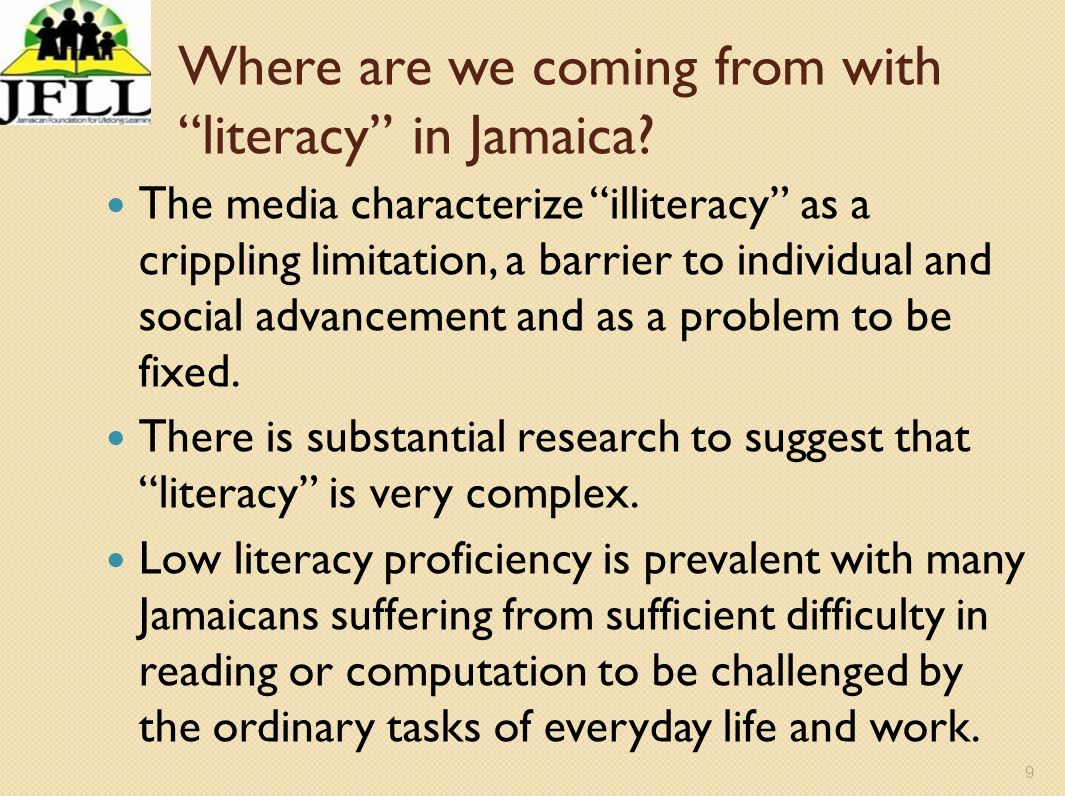 9 Where are we coming from with literacy in Jamaica? The media characterize illiteracy as a crippling limitation, a barrier to individual and social a