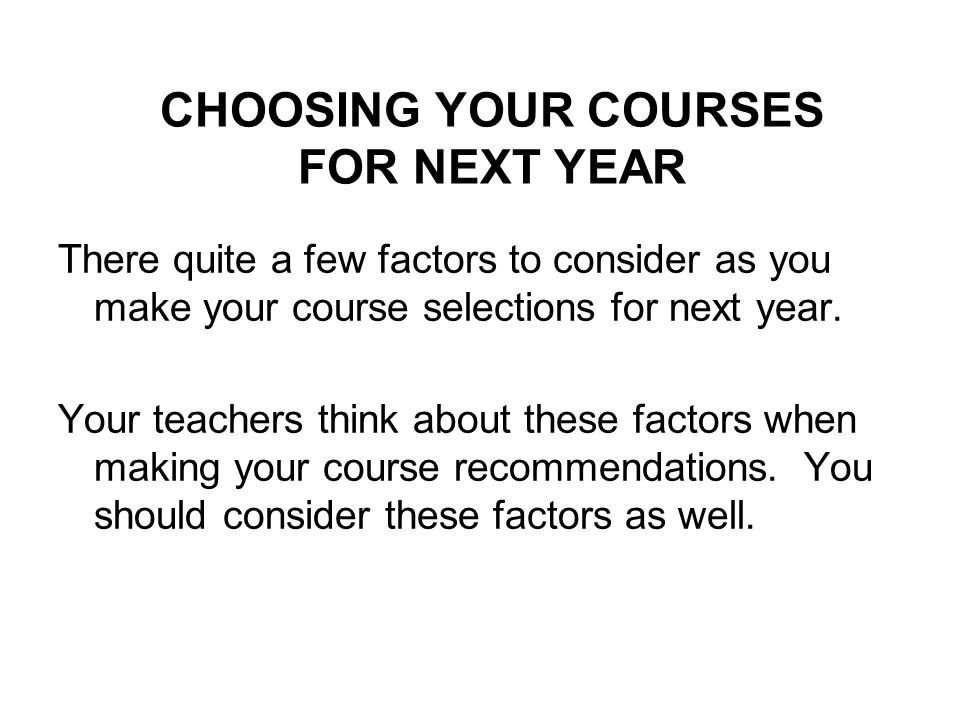 CHOOSING YOUR COURSES FOR NEXT YEAR There quite a few factors to consider as you make your course selections for next year.