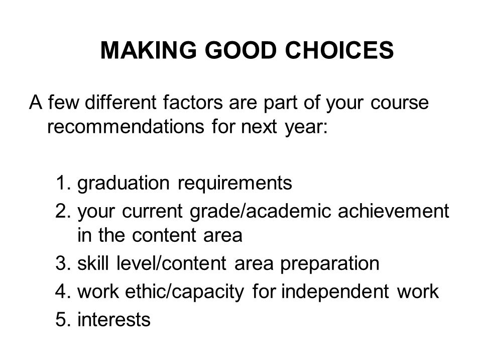 MAKING GOOD CHOICES A few different factors are part of your course recommendations for next year: 1.graduation requirements 2.your current grade/academic achievement in the content area 3.skill level/content area preparation 4.work ethic/capacity for independent work 5.interests