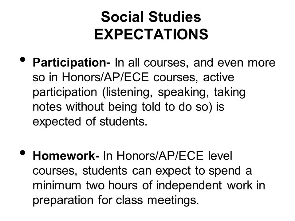 Social Studies EXPECTATIONS Participation- In all courses, and even more so in Honors/AP/ECE courses, active participation (listening, speaking, taking notes without being told to do so) is expected of students.
