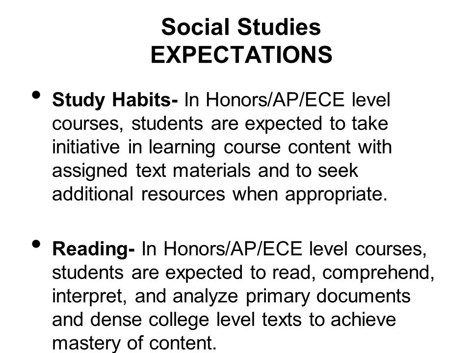 Social Studies EXPECTATIONS Study Habits- In Honors/AP/ECE level courses, students are expected to take initiative in learning course content with assigned text materials and to seek additional resources when appropriate.