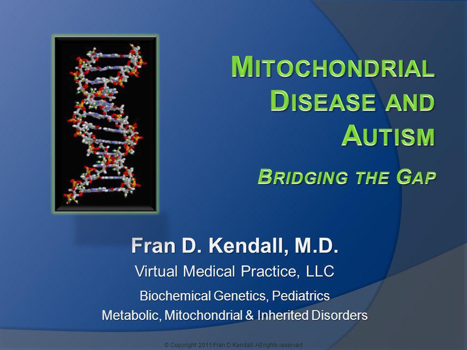 Fran D. Kendall, M.D. Virtual Medical Practice, LLC Biochemical Genetics, Pediatrics Metabolic, Mitochondrial & Inherited Disorders © Copyright 2011 F