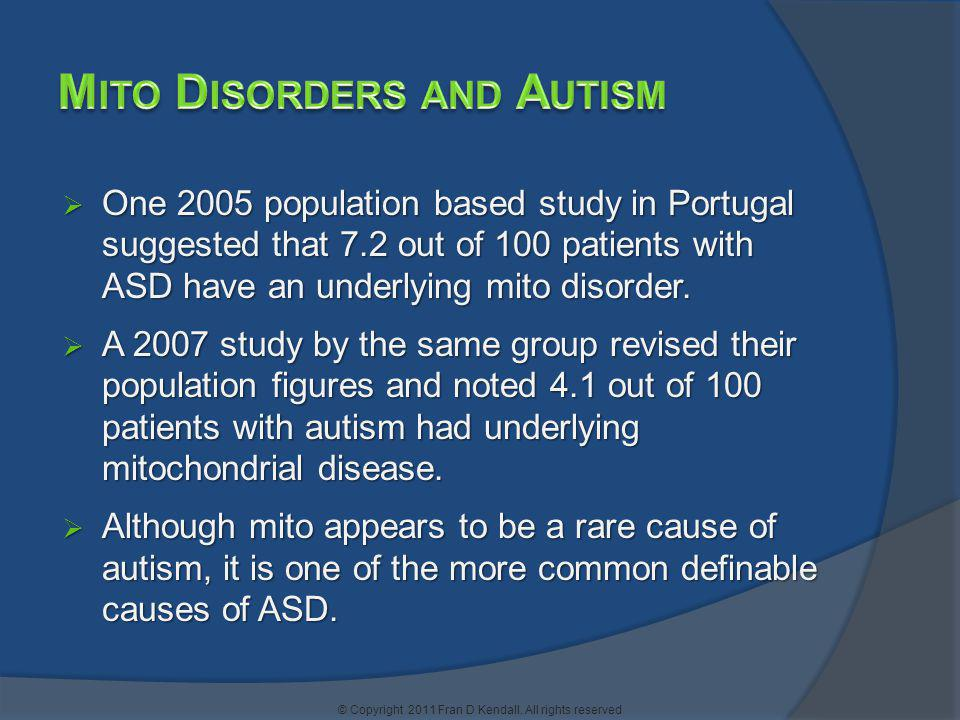 One 2005 population based study in Portugal suggested that 7.2 out of 100 patients with ASD have an underlying mito disorder. One 2005 population base