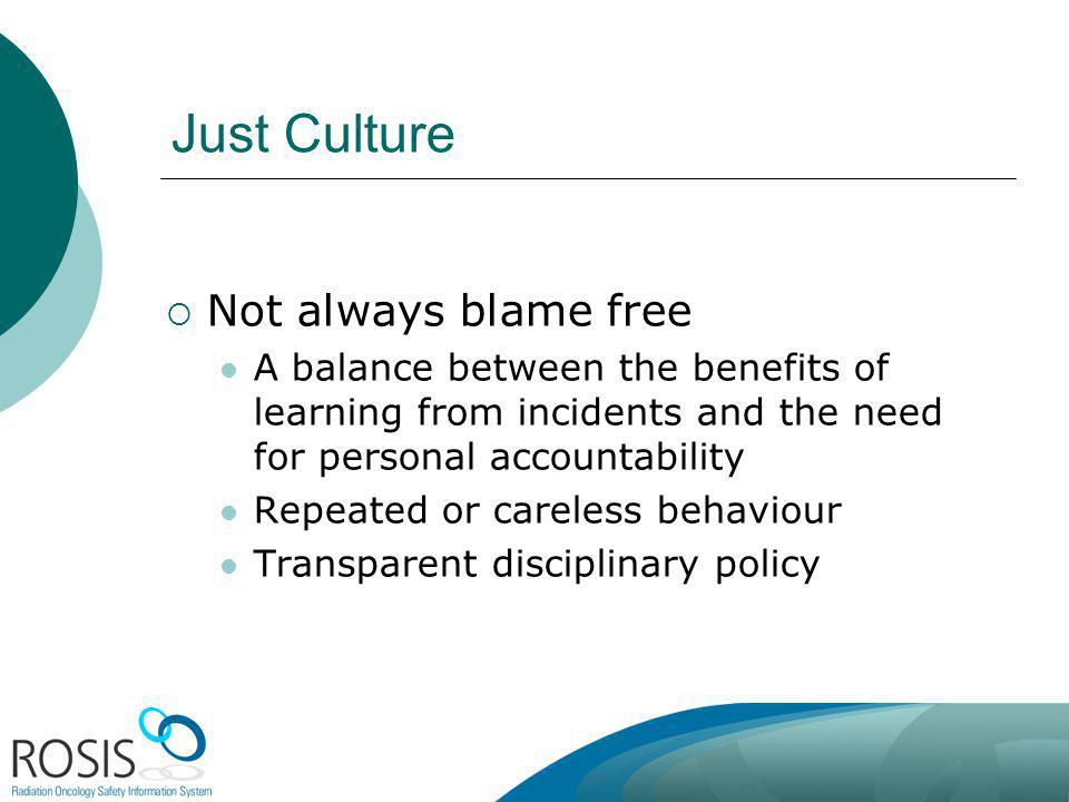 Just Culture Not always blame free A balance between the benefits of learning from incidents and the need for personal accountability Repeated or careless behaviour Transparent disciplinary policy