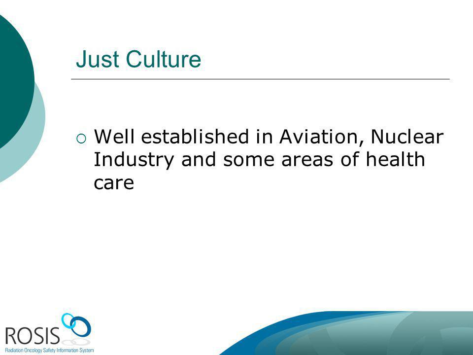 Just Culture Well established in Aviation, Nuclear Industry and some areas of health care