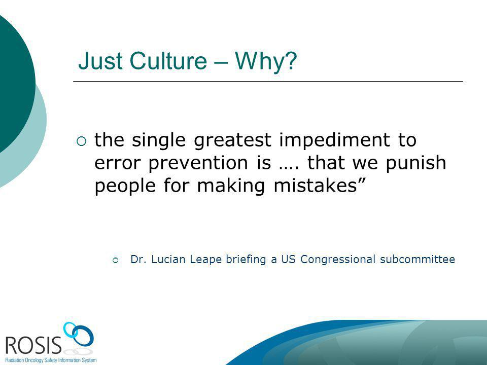 Just Culture – Why? the single greatest impediment to error prevention is …. that we punish people for making mistakes Dr. Lucian Leape briefing a US