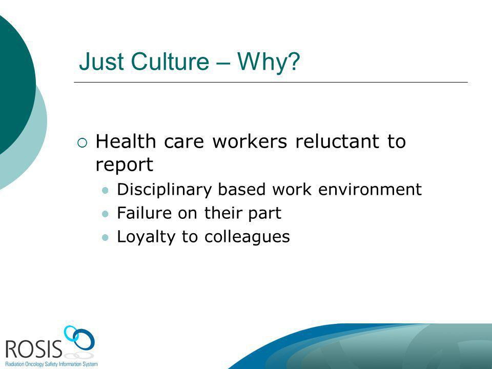 Just Culture – Why? Health care workers reluctant to report Disciplinary based work environment Failure on their part Loyalty to colleagues
