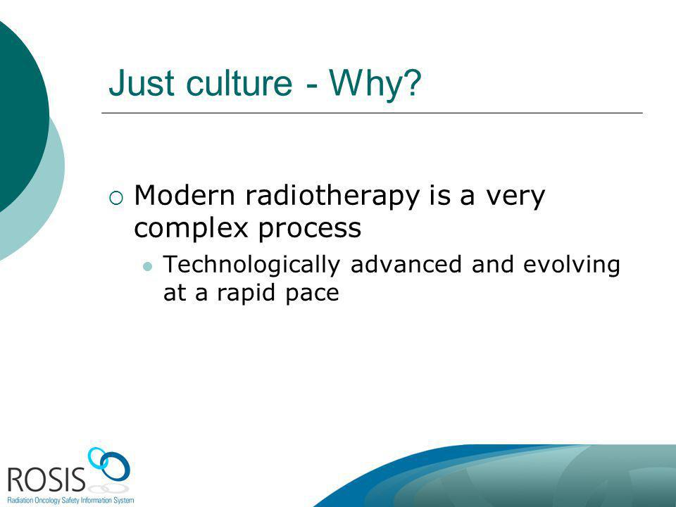 Just culture - Why? Modern radiotherapy is a very complex process Technologically advanced and evolving at a rapid pace