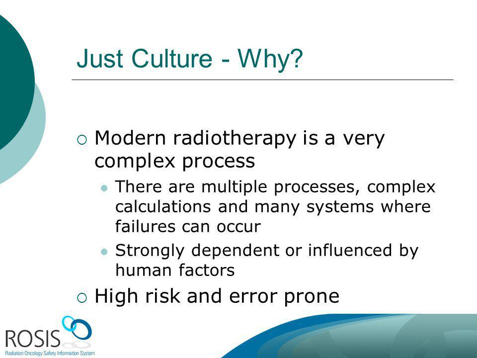 Just Culture - Why? Modern radiotherapy is a very complex process There are multiple processes, complex calculations and many systems where failures c