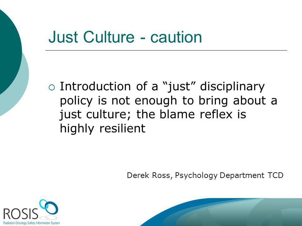 Just Culture - caution Introduction of a just disciplinary policy is not enough to bring about a just culture; the blame reflex is highly resilient De