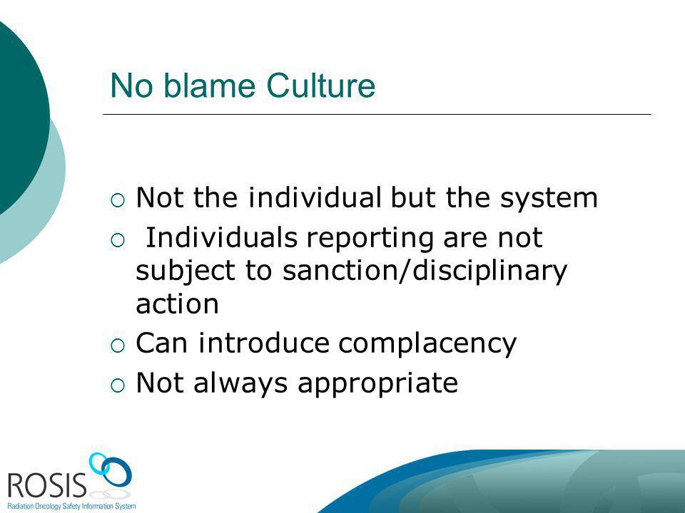 No blame Culture Not the individual but the system Individuals reporting are not subject to sanction/disciplinary action Can introduce complacency Not always appropriate