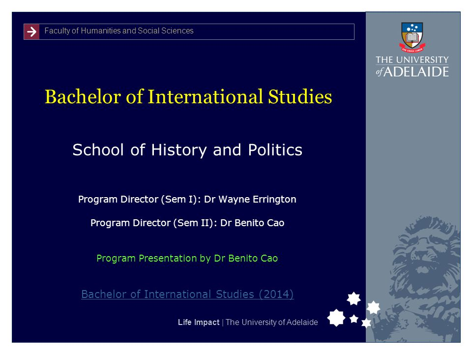 Faculty of Humanities and Social Sciences Life Impact | The University of Adelaide Bachelor of International Studies School of History and Politics Program Director (Sem I): Dr Wayne Errington Program Director (Sem II): Dr Benito Cao Program Presentation by Dr Benito Cao Bachelor of International Studies (2014)