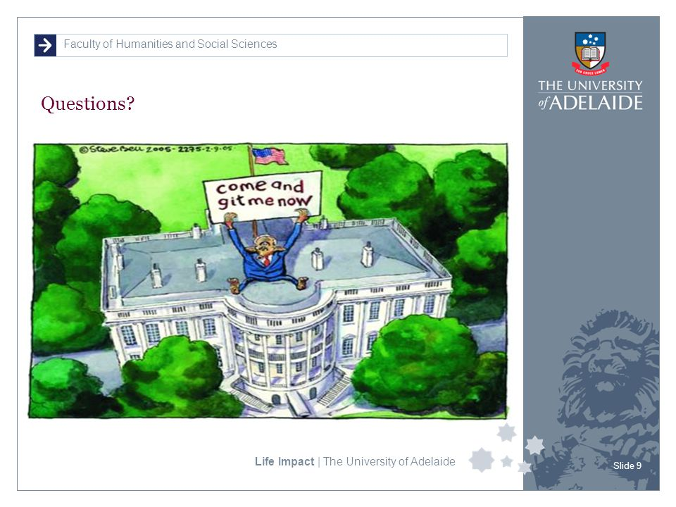 Faculty of Humanities and Social Sciences Life Impact | The University of Adelaide Questions? Slide 9