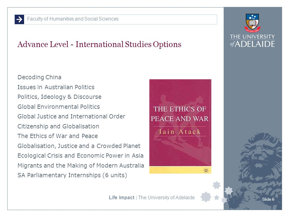 Faculty of Humanities and Social Sciences Life Impact | The University of Adelaide Advance Level - International Studies Options Decoding China Issues in Australian Politics Politics, Ideology & Discourse Global Environmental Politics Global Justice and International Order Citizenship and Globalisation The Ethics of War and Peace Globalisation, Justice and a Crowded Planet Ecological Crisis and Economic Power in Asia Migrants and the Making of Modern Australia SA Parliamentary Internships (6 units) Slide 6